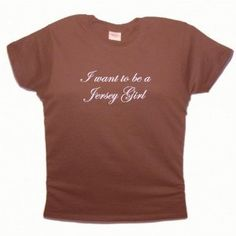 Flirty Diva Tees Woman's LooseFit T-Shirt-I want to be a Jersey Girl-Brown-Pink (Apparel)  http://www.amazon.com/dp/B006550KZO/?tag=goandtalk-20  B006550KZO