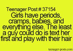 Girls have periods, cramps, babies and everything else. The least a guy could do is text her first and play with their hair.