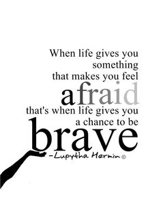 When life gives you something that makes you feel afraid that's when life gives you a chance to be brave. Lupytha Harmin