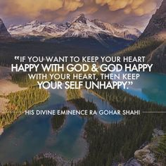 The Official MFI® Blog Quote of the Day: 'If you want to keep your heart happy with God and God happy with your heart, then keep your Self unhappy.' - His Divine Eminence RA Gohar Shahi
