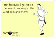 I run because I get to be the weirdo running in the wind, rain and snow.