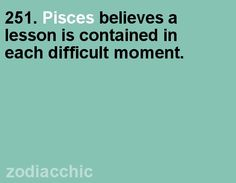 .Pisces:  #Pisces believes a lesson is contained in each difficult moment.