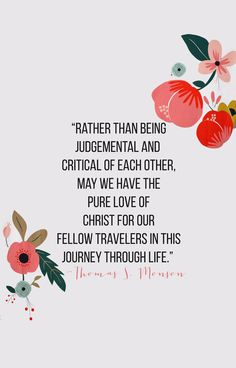 """rather than being judgemental and critical of each other, may we have the pure love of christ for our fellow travelers in this journey through life."" -thomas s. monson #presidentmonson"