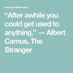 """""""After awhile you could get used to anything.""""  ― Albert Camus, The Stranger"""