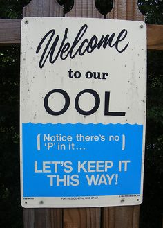 "A sign saying this VERY thing used to hang next to the cash register at our city pool in the 70's....  I cant still remember the day I FINALLY ""got"" what it meant and thought it was so funny... but always felt a little guilty cause it always felt so good to pee in the pool. (C'mon, you know its true)"