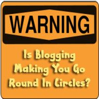 Is Blogging Making You Go Round In Circles?