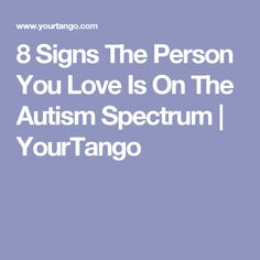 8 Signs The Person You Love Is On The Autism Spectrum | YourTango