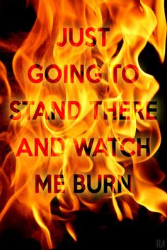 Just going to stand there and watch me burn. Eminem. Love the way you lie lyrics