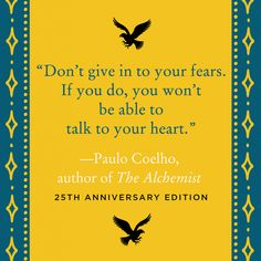 """Don't give in to your fears. If you do, you won't be able to talk to your heart."" — Paulo Coelho"
