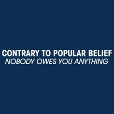 Contrary To Popular Belief Nobody Owes You Anything Tshirt. Great Gag Gifts. Funny Adult Tshirts. Would Make An Awesome Present.