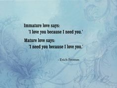 Immature love says: 'I love you because I need you.' Mature love says 'I need you because I love you. ~Love Quotes