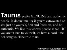 Taurus prefer GENUINE and authentic people. It doesn't matter if you're extroverted or shy, just be yourself, first and foremost, and be aut...