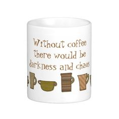 Without coffee there would be darkness and chaos.  For sure!!!