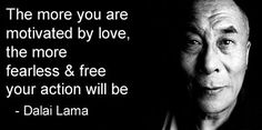 The more you are motivated by love, the more fearless and free your action will be. – Dalai Lama