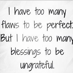 I have too many flaws to be perfect. But I have too many blessings to be ungrateful.