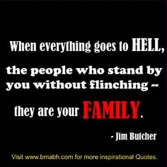 When everything goes to hell, the people who stand by you without flinching -- they are your family