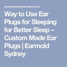 Way to Use Ear Plugs for Sleeping for Better Sleep – Custom Made Ear Plugs | Earmold Sydney