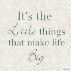 It's the little things that make life big.