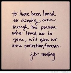 To have been loved so deeply even though the person who loved us is gone will give us some protection forever
