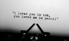 I loved you in ink, you loved me in pencil.
