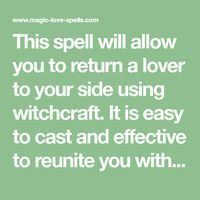 This spell will allow you to return a lover to your side using witchcraft. It is easy to cast and effective to reunite you with your Ex. Get a True and Real Psyhic Reading from one of our Trusted Online Psychics. Or order your love spells online from us. Wicca Love Spell, Witchcraft Love Spells, Love Spell Chant, Wish Spell, Real Love Spells, Powerful Love Spells, Hoodoo Spells, Ex Love, Love Spell That Work
