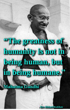 The greatness of humanity is not in being human but in being humane. - Mahatma Gandhi, Indian activist who was the leader of the independence movement in India against British occupation and rule Quotable Quotes, Motivational Quotes, Inspirational Quotes, Qoutes, Mahatma Gandhi Quotes, Gandhi Life, Indira Ghandi, Einstein, Wise People