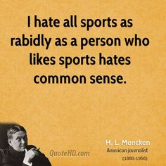 h-l-mencken-writer-i-hate-all-sports-as-rabidly-as-a-person-who-likes.jpg (700×700)