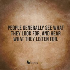 People generally see what they look for, and hear what they listen for,