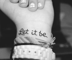 let it be (If I got a wrist tattoo, it would probably say this)