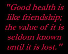 """Good health is like friendship; the value of it is seldom known until it is lost."""