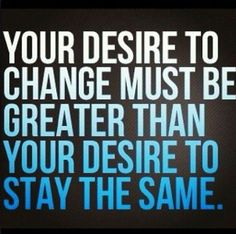 Your desire to change must be greater than your desire to stay the same