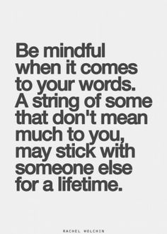 Be mindful when it comes to your words. A string of some that don't mean much to you, may stick with someone else for a lifetime.