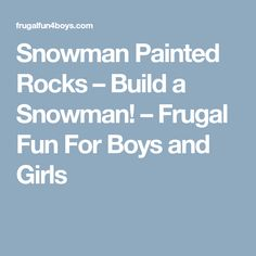 Snowman Painted Rocks – Build a Snowman! – Frugal Fun For Boys and Girls