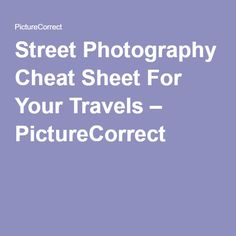 Street Photography Cheat Sheet For Your Travels – PictureCorrect