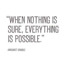 When nothing is sure everything is possible...