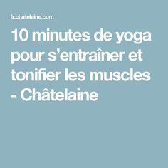 10 minutes de yoga pour s'entraîner et tonifier les muscles - Châtelaine