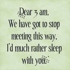 I can relate to this! lol 3 AM is history though. No more regular staying up late. =] More of emotion induced staying up late now. Goodbye 3 AM. Hello 4 AM! And Good morning 7 AMs! =\ I think my sleep pattern's F-ed as is without insomnia. Great Quotes, Quotes To Live By, Funny Quotes, Hilarious Memes, Awesome Quotes, Funny Humor, Cant Sleep Quotes Funny, Funny Sleep, Humorous Sayings