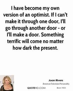 I have become my own version of an optimist. If I can't make it through one door, I'll go through another door - or I'll make a door. Something terrific will come no matter how dark the present. ~ Joan Rivers #entrepreneur #entrepreneurship #startup #quote