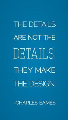 """""""I dettagli non sono dettagli, sono l'essenza del progetto"""" - Charles Eames"""