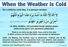 Du'a when the weather is cold:   Transliteration: La ilaha illallahu, ma ashadda barda hadhal yawm, allahumma ajirni min zamhariri jahannam.   Translation: There is no deity except Allah. How cold is this day! O Allah, protect me from the bitter cold section of Jahannam.