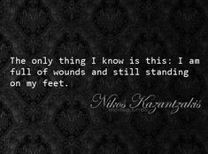 Positivity The only thing I know is this: I am full of wounds and still standing on my feet.Nikos Kazantzakis: The only thing I know is this: I am full of wounds and still standing on my feet. Great Quotes, Quotes To Live By, Inspirational Quotes, Motivational Sayings, Awesome Quotes, Humorous Quotes, Meaningful Quotes, Shining Tears, Zorba The Greek