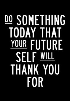 """This is a good rule to live by: """"Do something today that your future self will thank you for"""""""