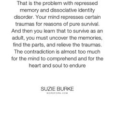 "Suzie Burke - ""That is the problem with repressed memory and dissociative identity disorder. Your..."". soul, mind, memories, abuse, personality, trauma, dissociation, dissociative, recovered-memory, repressed-memory, endure, multiplicity, dissociative-identity-disorder, traumatic, multiple-personality"