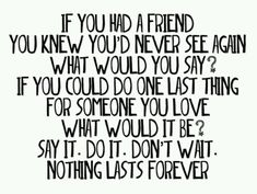 If you had a friend you knew you'd never see again what would you say? If you could do one last thing for someone you love what would it be? Say it. Do it. Don't wait. Nothing lasts forever.