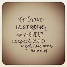 Be strong, and let your heart take courage, all you who wait for the LORD!  Psalm 31:24