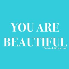 Incase you haven't heard this before here it goes: You are beautiful!! Yes you are! So don't ever let someone tell you different!