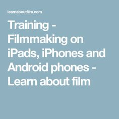 Training - Filmmaking on iPads, iPhones and Android phones - Learn about film