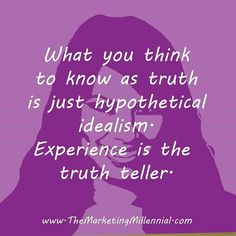 Experience is the truth teller.