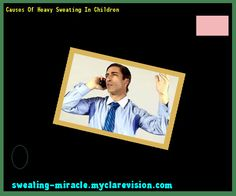 Causes Of Heavy Sweating In Children 133448 - Your Body to Stop Excessive Sweating In 48 Hours - Guaranteed!