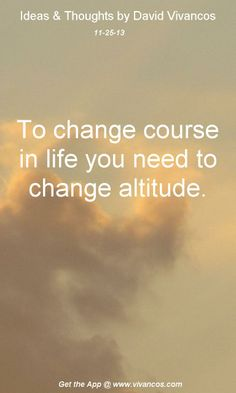 To change course in life you need to change attitude.